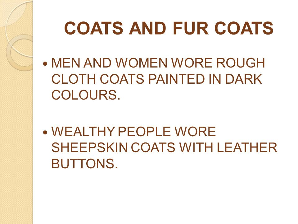 COATS AND FUR COATS MEN AND WOMEN WORE ROUGH CLOTH COATS PAINTED IN DARK COLOURS. WEALTHY PEOPLE WORE SHEEPSKIN COATS WITH LEATHER BUTTONS.