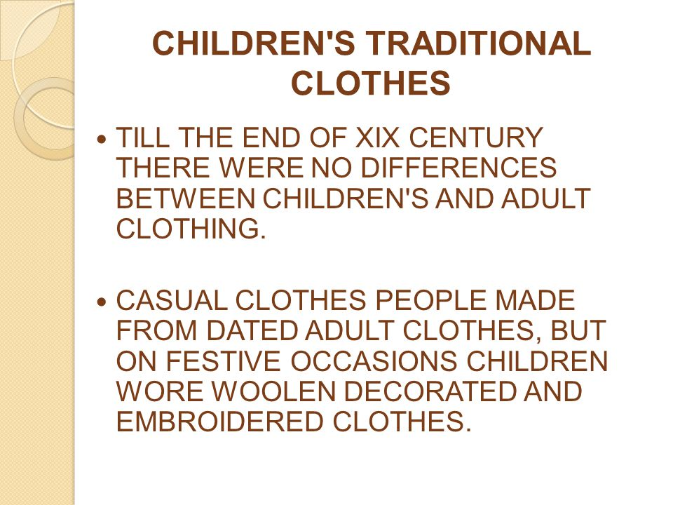 CHILDREN'S TRADITIONAL CLOTHES TILL THE END OF XIX CENTURY THERE WERE NO DIFFERENCES BETWEEN CHILDREN'S AND ADULT CLOTHING. CASUAL CLOTHES PEOPLE MADE