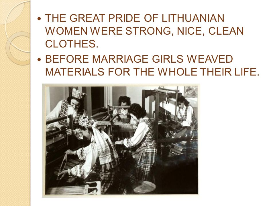 THE GREAT PRIDE OF LITHUANIAN WOMEN WERE STRONG, NICE, CLEAN CLOTHES. BEFORE MARRIAGE GIRLS WEAVED MATERIALS FOR THE WHOLE THEIR LIFE.
