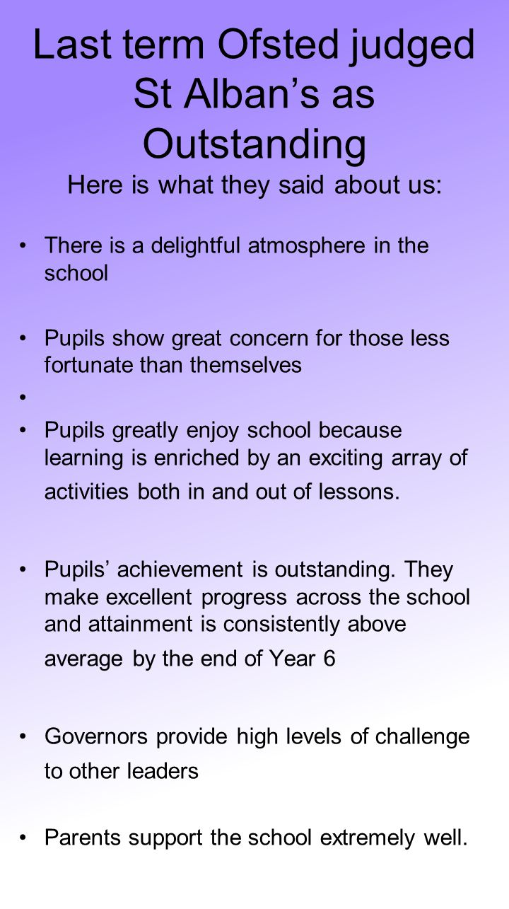 Last term Ofsted judged St Alban's as Outstanding Here is what they said about us: There is a delightful atmosphere in the school Pupils show great co