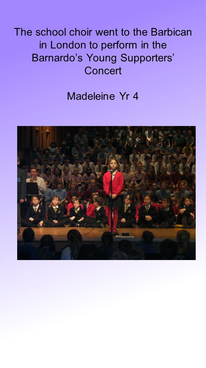 The school choir went to the Barbican in London to perform in the Barnardo's Young Supporters' Concert Madeleine Yr 4