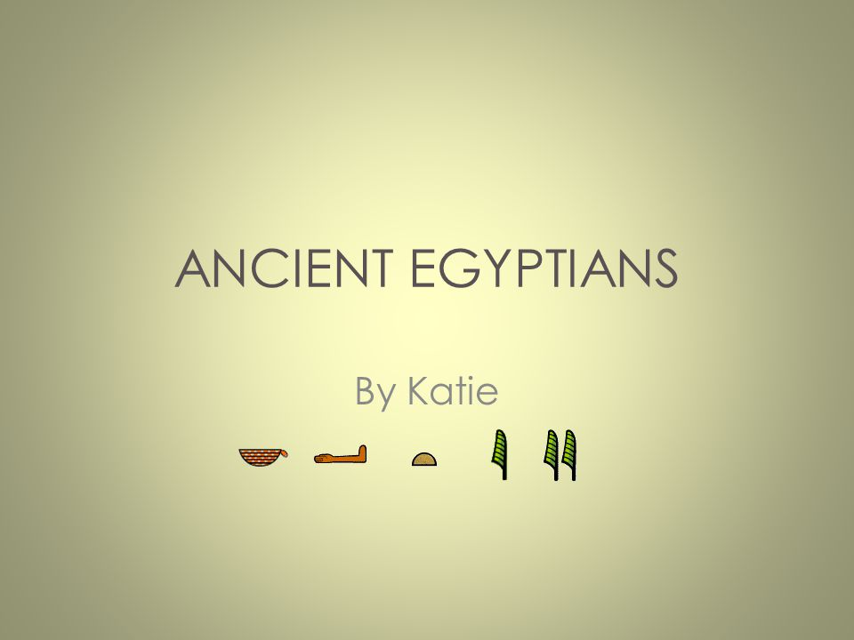 ANCIENT EGYPTIANS By Katie