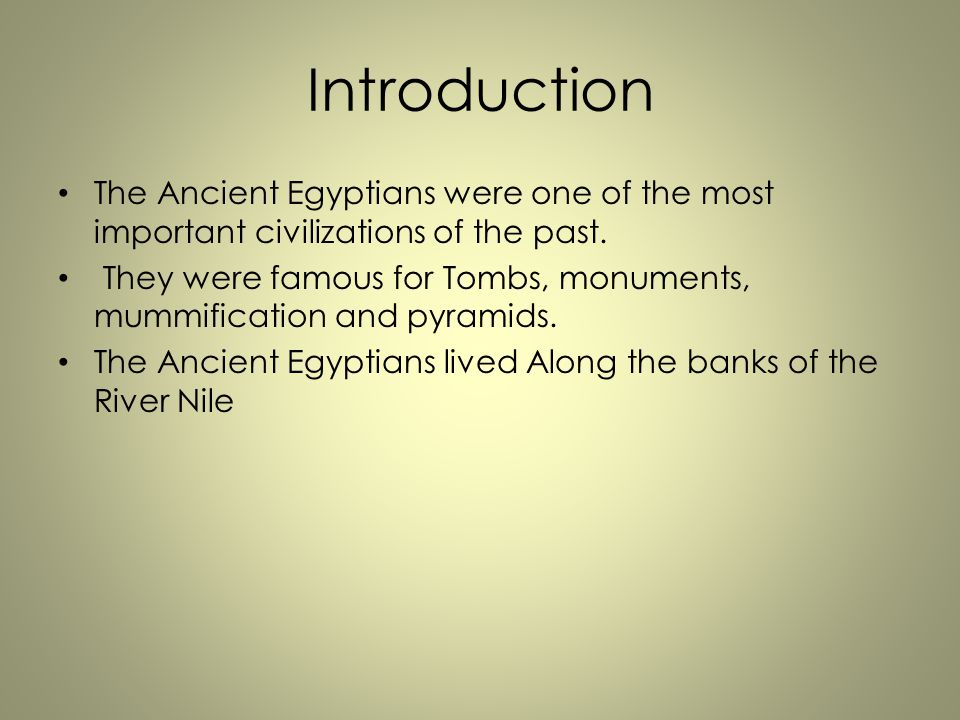 Introduction The Ancient Egyptians were one of the most important civilizations of the past.