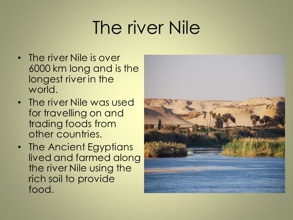 The river Nile The river Nile is over 6000 km long and is the longest river in the world.