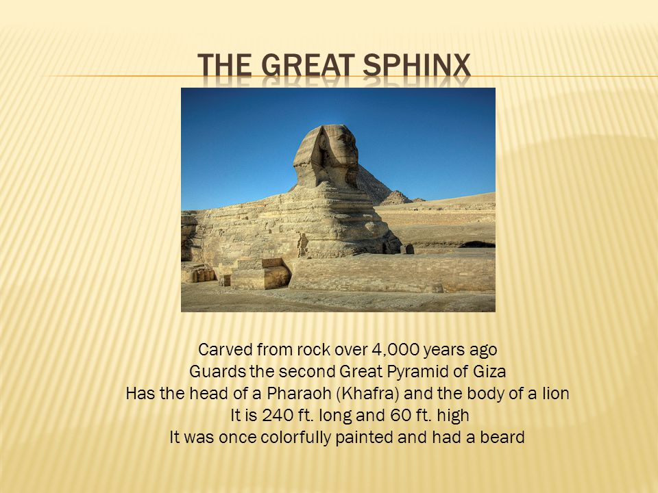 Carved from rock over 4,000 years ago Guards the second Great Pyramid of Giza Has the head of a Pharaoh (Khafra) and the body of a lion It is 240 ft.