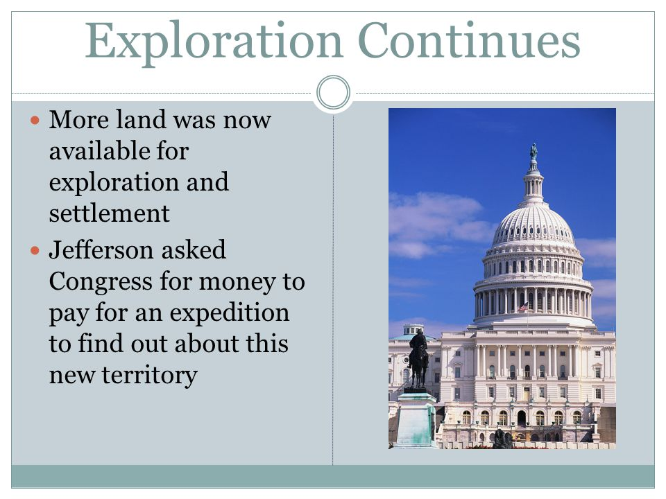 Exploration Continues More land was now available for exploration and settlement Jefferson asked Congress for money to pay for an expedition to find out about this new territory