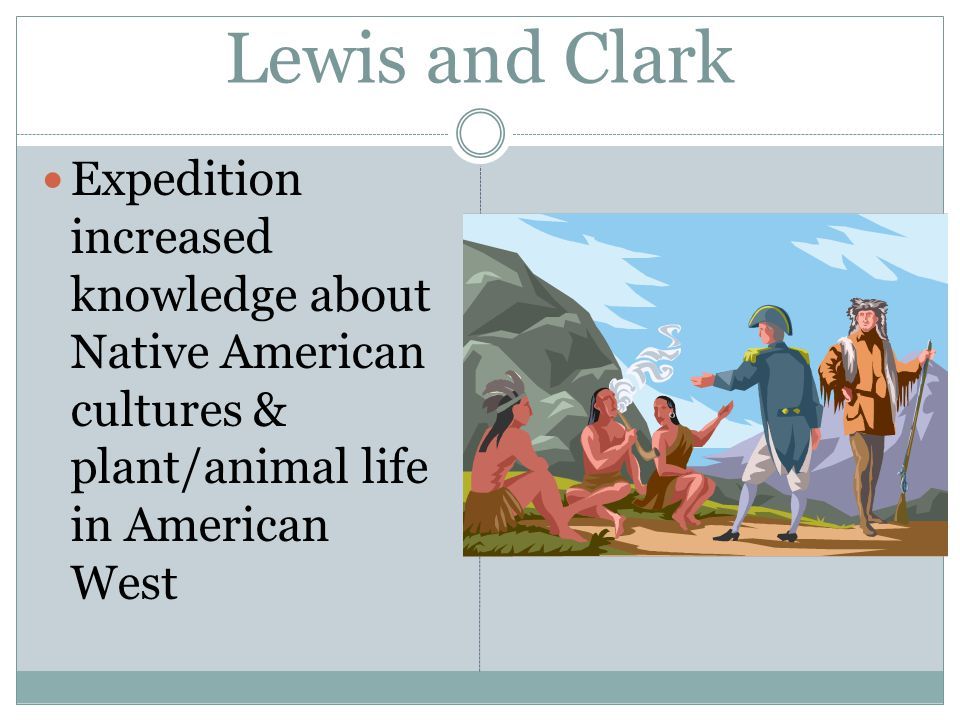 Lewis and Clark Expedition increased knowledge about Native American cultures & plant/animal life in American West