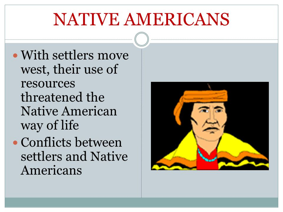 NATIVE AMERICANS With settlers move west, their use of resources threatened the Native American way of life Conflicts between settlers and Native Americans