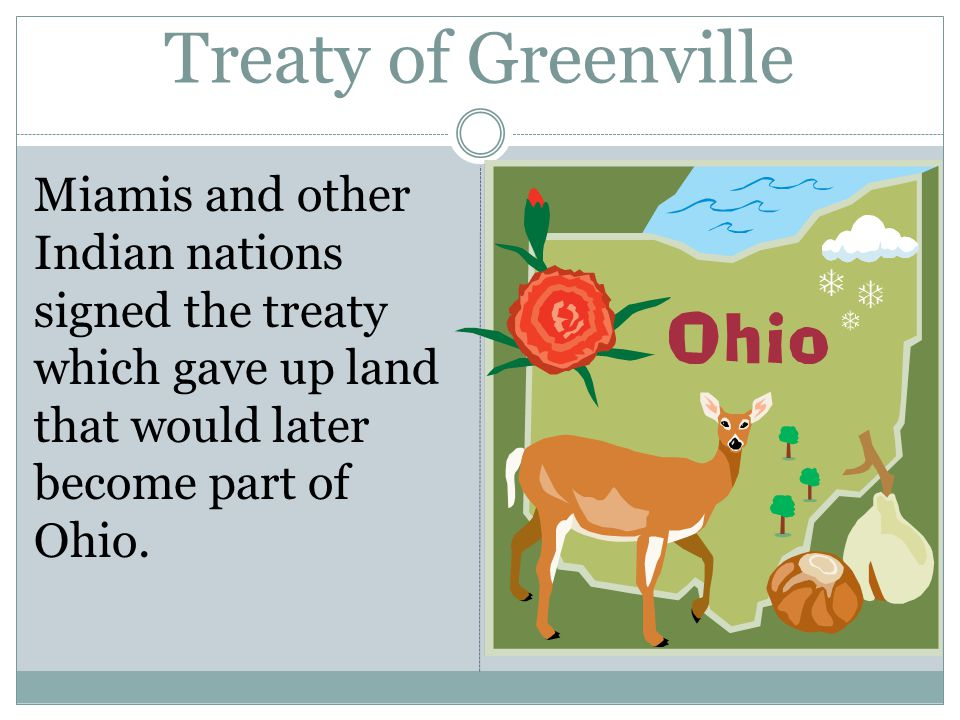 Treaty of Greenville Miamis and other Indian nations signed the treaty which gave up land that would later become part of Ohio.