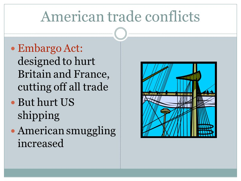 American trade conflicts Embargo Act: designed to hurt Britain and France, cutting off all trade But hurt US shipping American smuggling increased