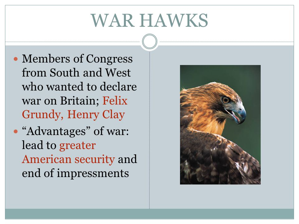 WAR HAWKS Members of Congress from South and West who wanted to declare war on Britain; Felix Grundy, Henry Clay Advantages of war: lead to greater American security and end of impressments
