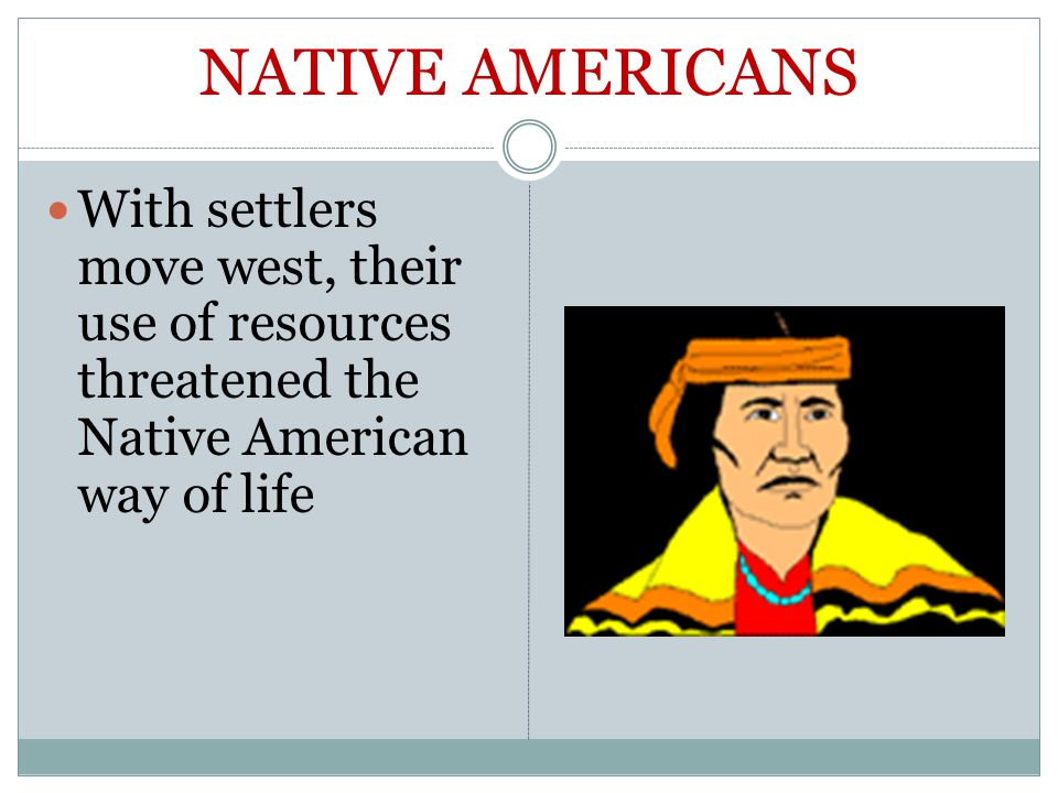 NATIVE AMERICANS With settlers move west, their use of resources threatened the Native American way of life