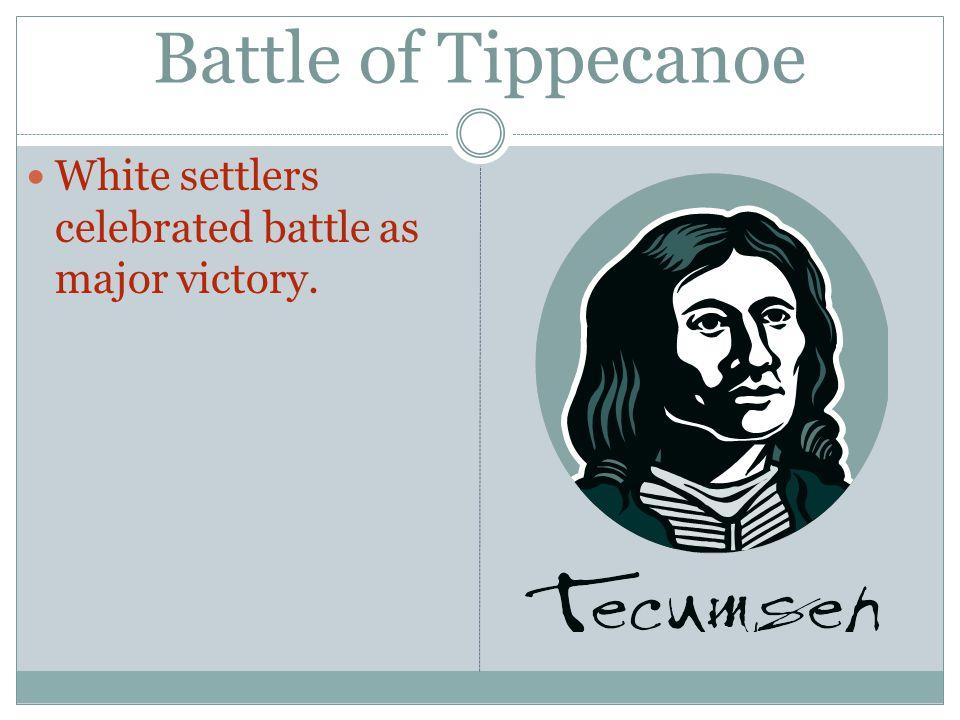 Battle of Tippecanoe White settlers celebrated battle as major victory.