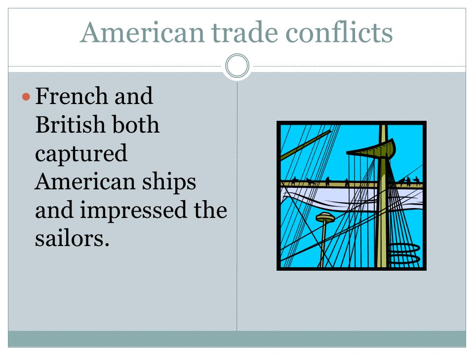 American trade conflicts French and British both captured American ships and impressed the sailors.