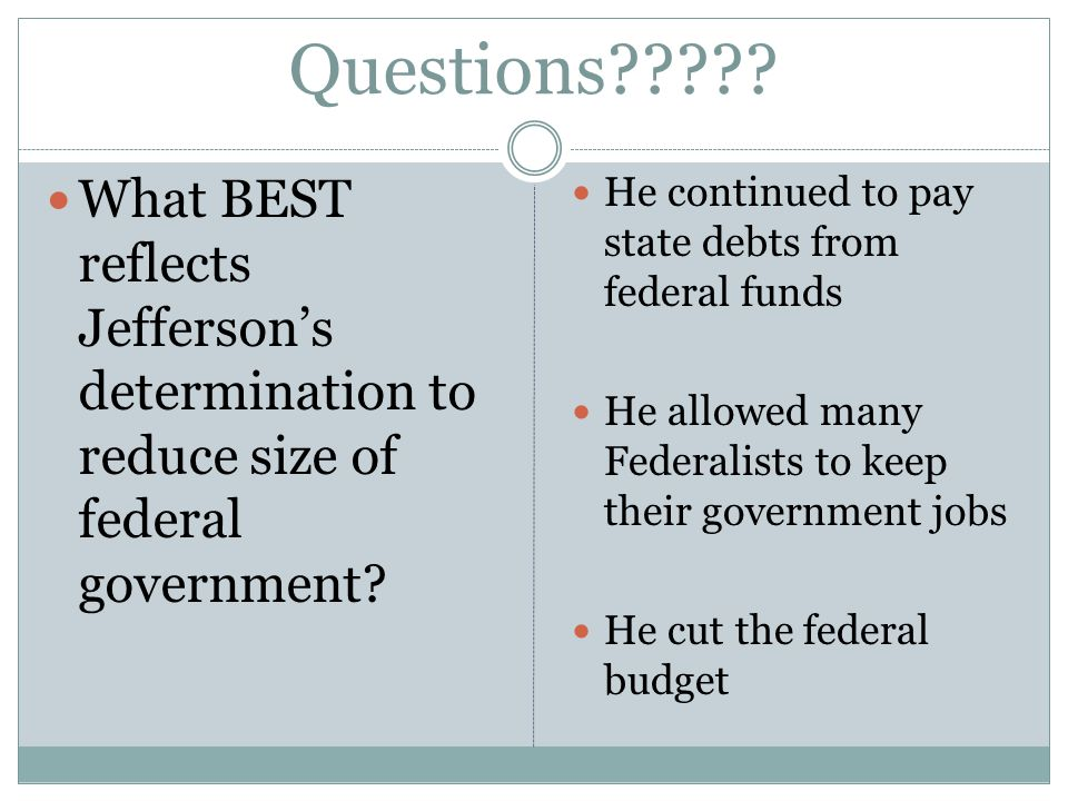 Questions . What BEST reflects Jefferson's determination to reduce size of federal government.