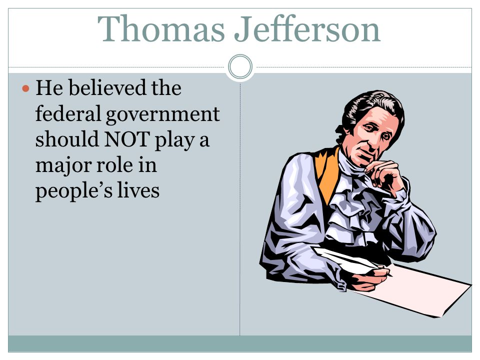 Thomas Jefferson He believed the federal government should NOT play a major role in people's lives