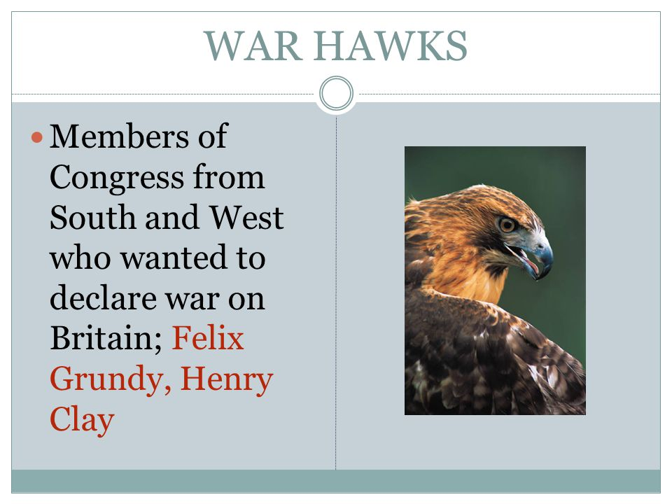 WAR HAWKS Members of Congress from South and West who wanted to declare war on Britain; Felix Grundy, Henry Clay