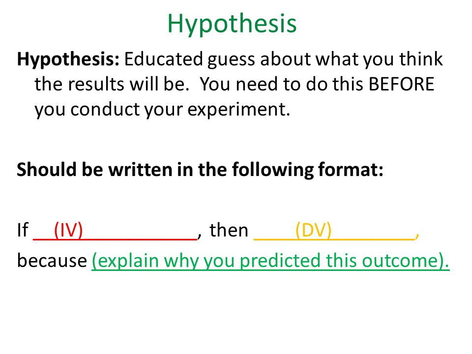 Hypothesis Hypothesis: Educated guess about what you think the results will be.