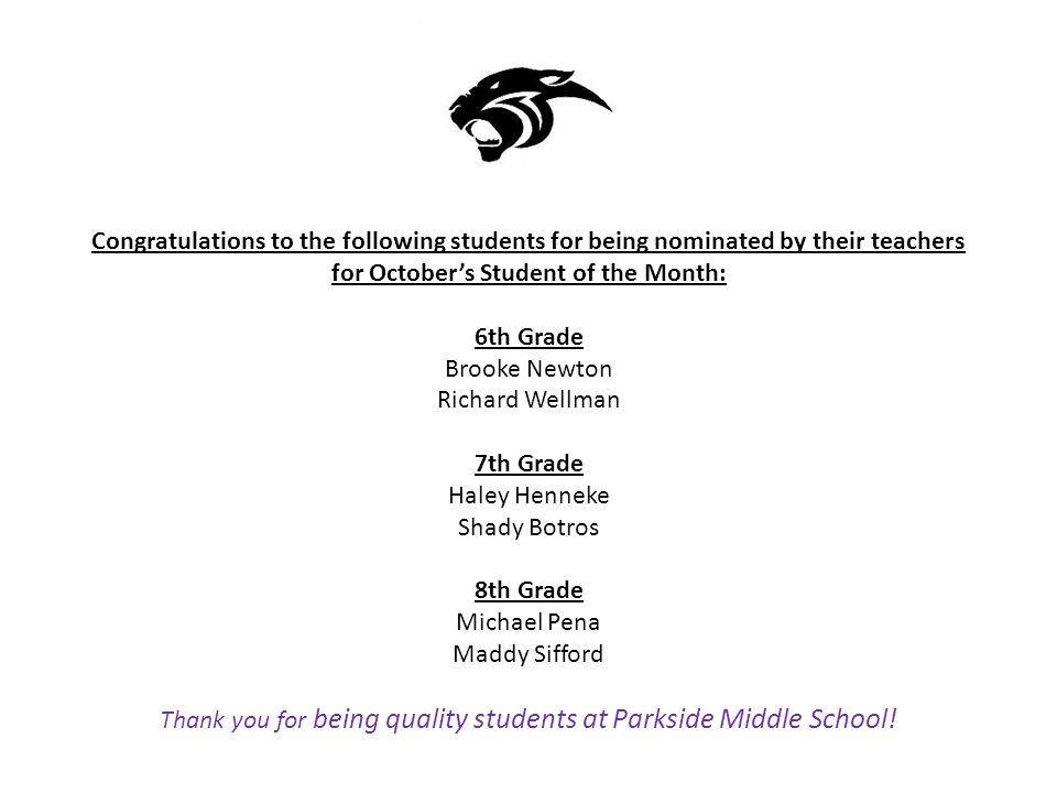 Congratulations to the following students for being nominated by their teachers for October's Student of the Month: 6th Grade Brooke Newton Richard Wellman 7th Grade Haley Henneke Shady Botros 8th Grade Michael Pena Maddy Sifford Thank you for being quality students at Parkside Middle School!