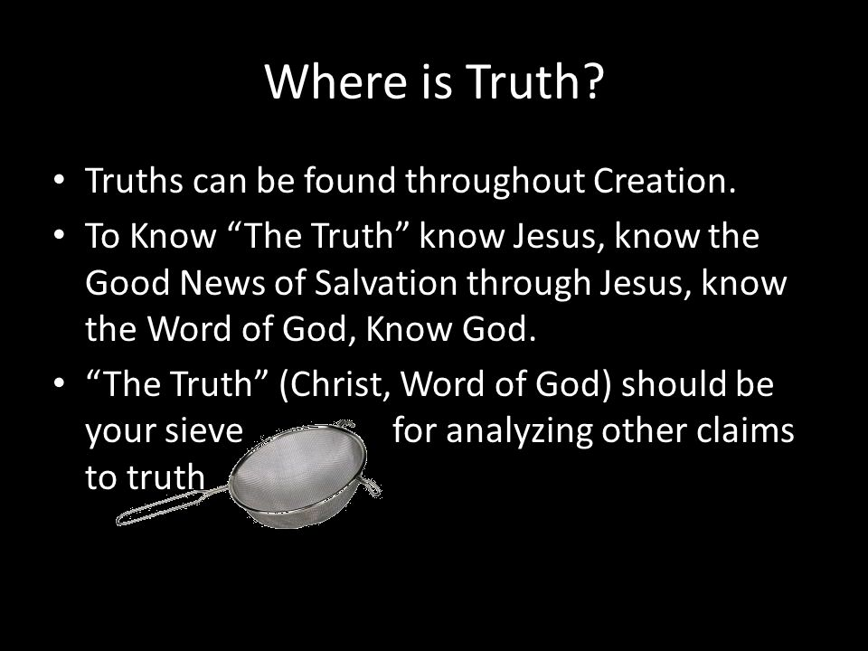 "Where is Truth? Truths can be found throughout Creation. To Know ""The Truth"" know Jesus, know the Good News of Salvation through Jesus, know the Word"