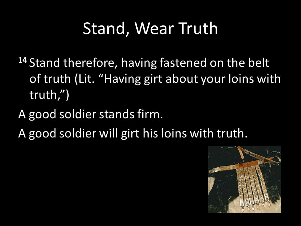 "Stand, Wear Truth 14 Stand therefore, having fastened on the belt of truth (Lit. ""Having girt about your loins with truth,"") A good soldier stands fir"