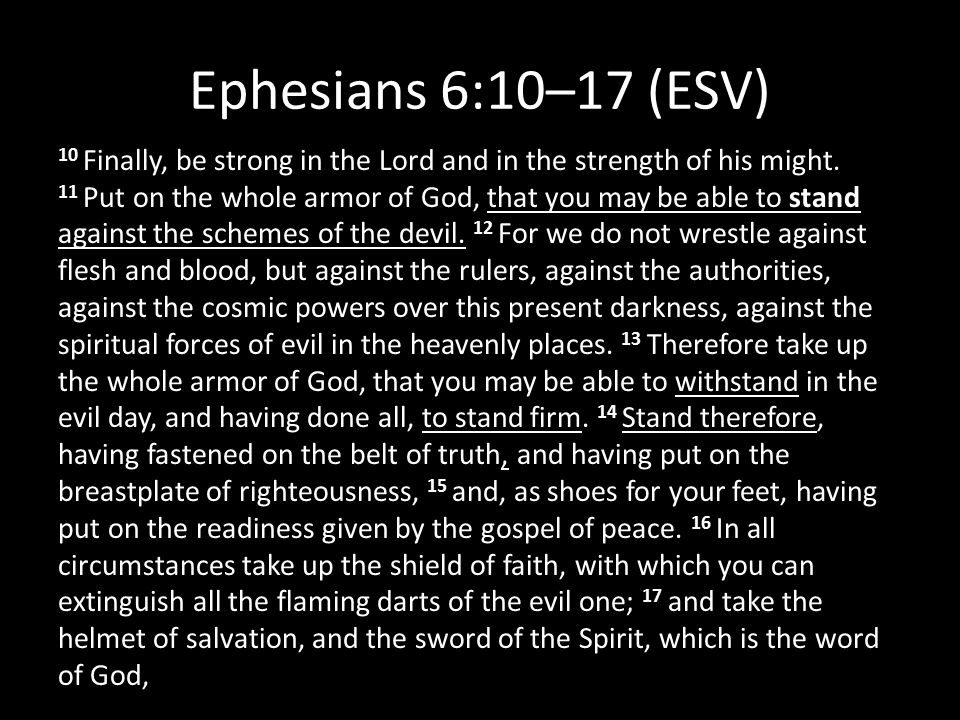 Ephesians 6:10–17 (ESV) 10 Finally, be strong in the Lord and in the strength of his might. 11 Put on the whole armor of God, that you may be able to