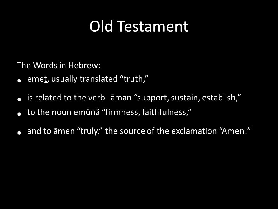 Old Testament The Words in Hebrew: emeṯ, usually translated truth, is related to the verb āman support, sustain, establish, to the noun emûnâ firmness, faithfulness, and to āmen truly, the source of the exclamation Amen!