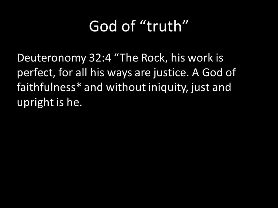 God of truth Deuteronomy 32:4 The Rock, his work is perfect, for all his ways are justice.