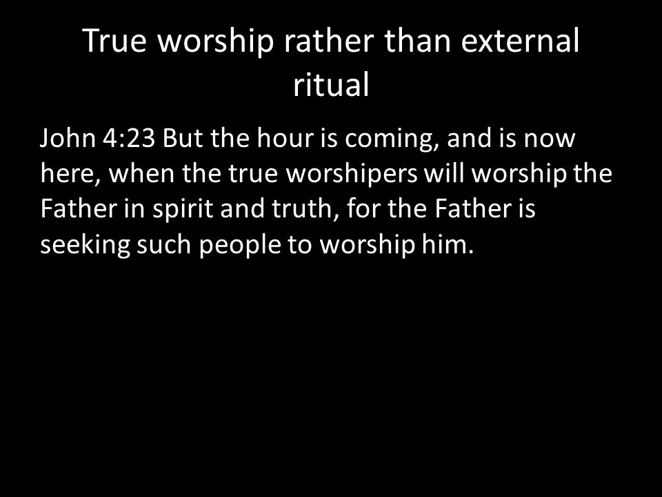 True worship rather than external ritual John 4:23 But the hour is coming, and is now here, when the true worshipers will worship the Father in spirit and truth, for the Father is seeking such people to worship him.