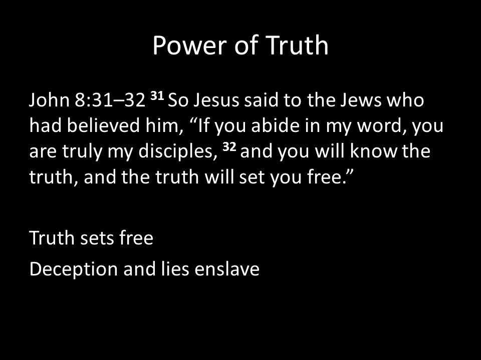 Power of Truth John 8:31–32 31 So Jesus said to the Jews who had believed him, If you abide in my word, you are truly my disciples, 32 and you will know the truth, and the truth will set you free. Truth sets free Deception and lies enslave