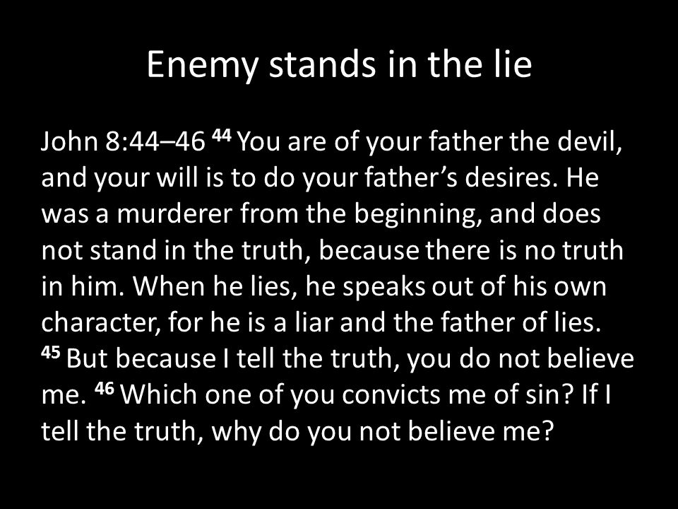 Enemy stands in the lie John 8:44–46 44 You are of your father the devil, and your will is to do your father's desires. He was a murderer from the beg