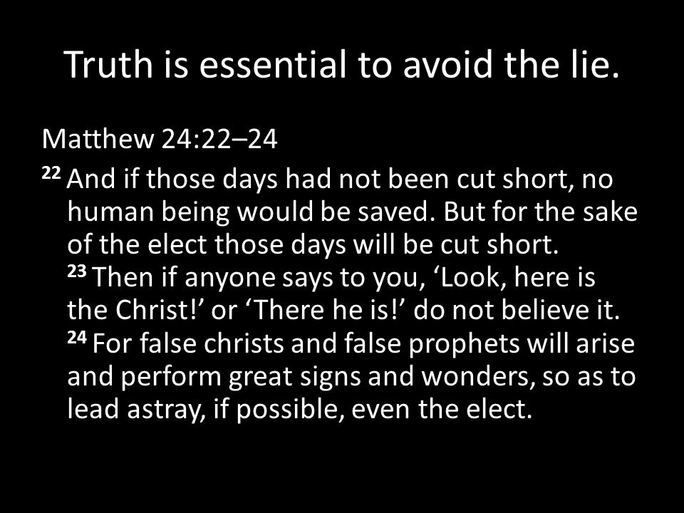 Truth is essential to avoid the lie. Matthew 24:22–24 22 And if those days had not been cut short, no human being would be saved. But for the sake of