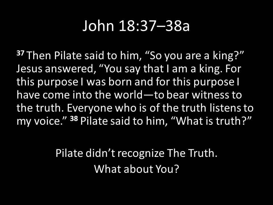 "John 18:37–38a 37 Then Pilate said to him, ""So you are a king?"" Jesus answered, ""You say that I am a king. For this purpose I was born and for this pu"