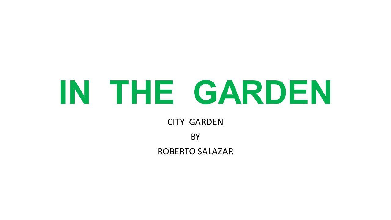 IN THE GARDEN CITY GARDEN BY ROBERTO SALAZAR