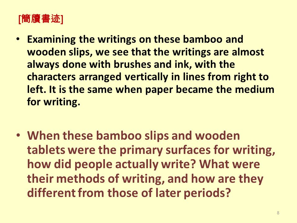 [ 簡牘書迹 ] Examining the writings on these bamboo and wooden slips, we see that the writings are almost always done with brushes and ink, with the characters arranged vertically in lines from right to left.