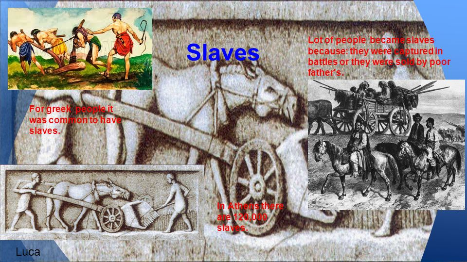 Slaves Lot of people became slaves because: they were captured in battles or they were sold by poor father s.
