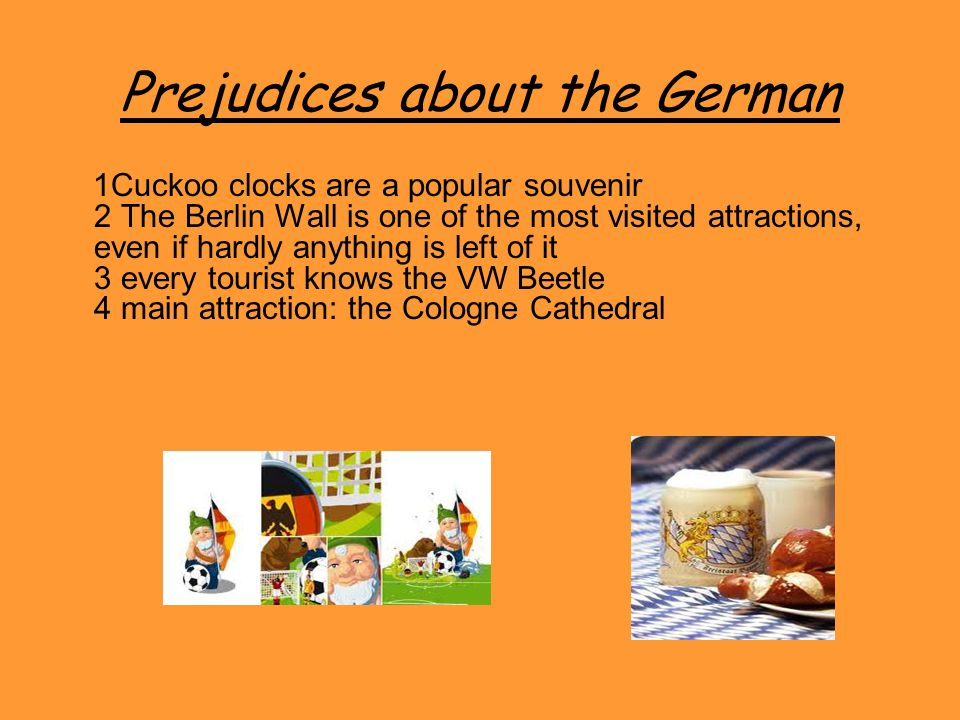 Prejudices about the German 1Cuckoo clocks are a popular souvenir 2 The Berlin Wall is one of the most visited attractions, even if hardly anything is left of it 3 every tourist knows the VW Beetle 4 main attraction: the Cologne Cathedral