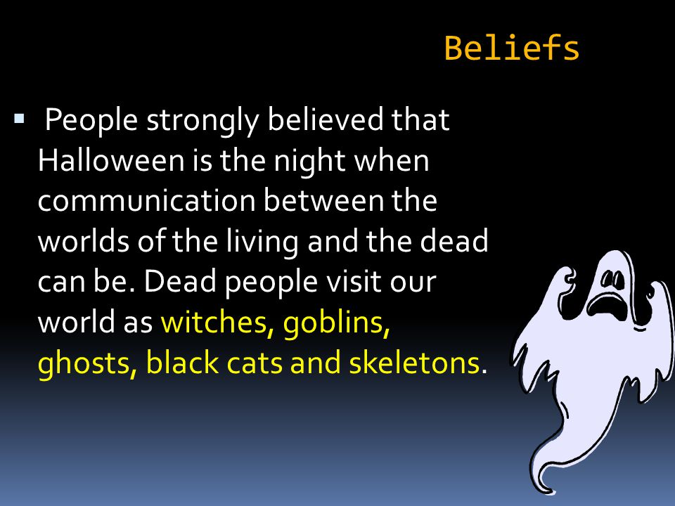  Trick-or-Treat – many years ago to keep ghosts and witches away from their houses on Halloween, people placed plates of food outside their homes to appease all evil spirits.