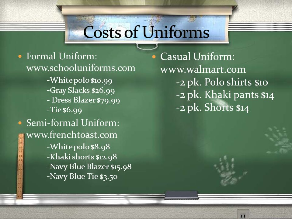 Formal Uniform: www.schooluniforms.com -White polo $10.99 -Gray Slacks $26.99 - Dress Blazer $79.99 -Tie $6.99 Semi-formal Uniform: www.frenchtoast.com -White polo $8.98 -Khaki shorts $12.98 -Navy Blue Blazer $15.98 -Navy Blue Tie $3.50 Casual Uniform: www.walmart.com -2 pk.