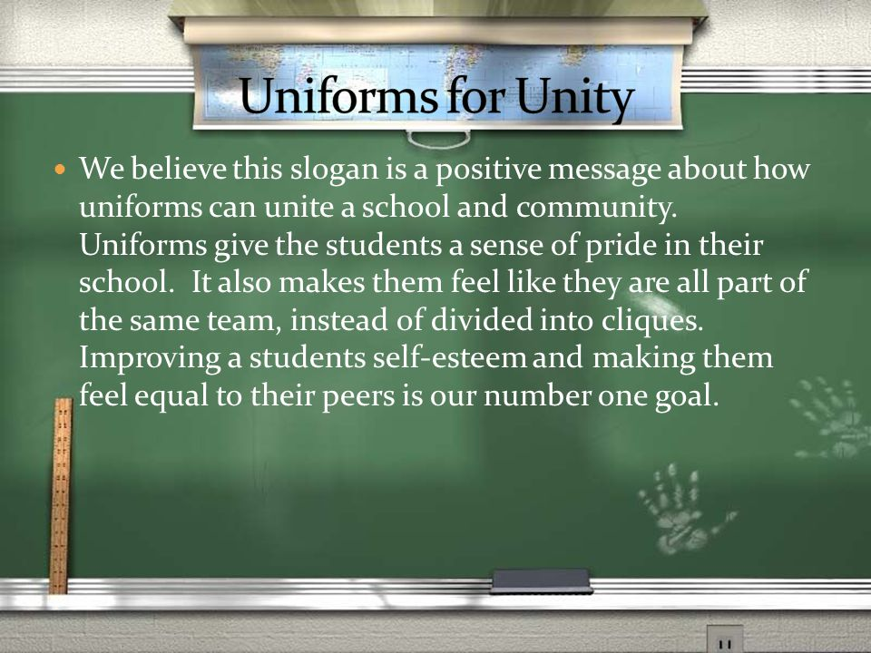 We believe this slogan is a positive message about how uniforms can unite a school and community.