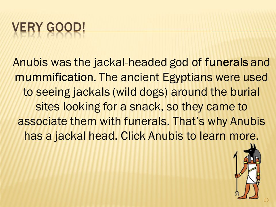 13 Anubis was the jackal-headed god of funerals and mummification.