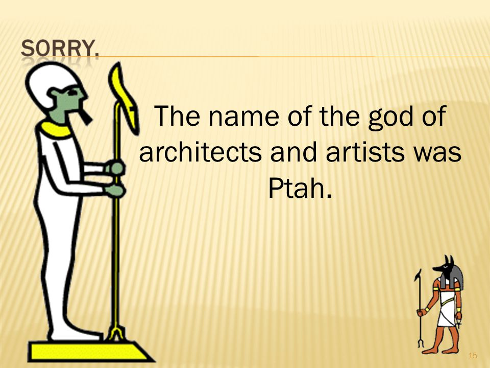 15 The name of the god of architects and artists was Ptah.