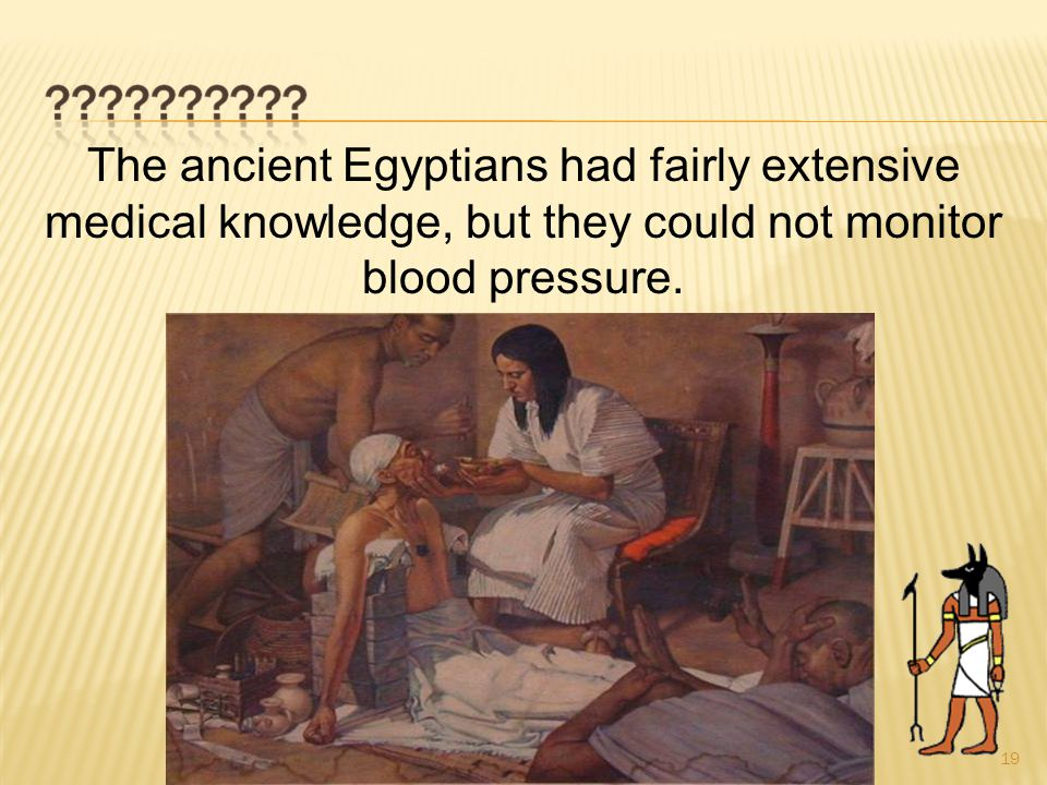 19 The ancient Egyptians had fairly extensive medical knowledge, but they could not monitor blood pressure.