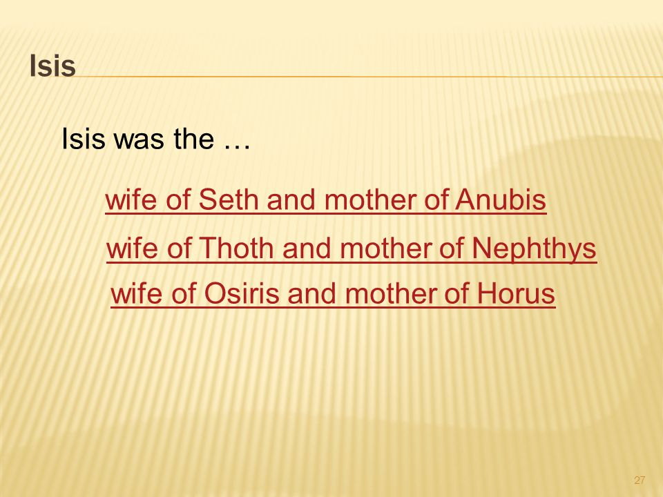 Isis 27 Isis was the … wife of Seth and mother of Anubis wife of Thoth and mother of Nephthys wife of Osiris and mother of Horus