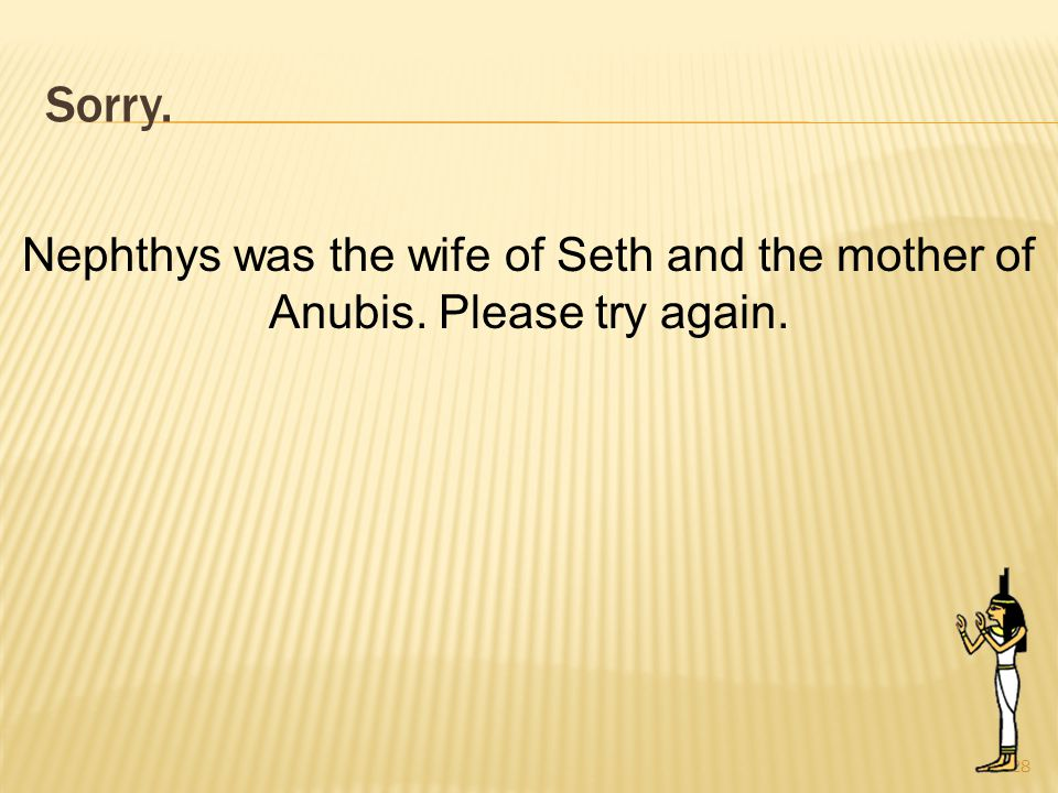 Sorry. 28 Nephthys was the wife of Seth and the mother of Anubis. Please try again.