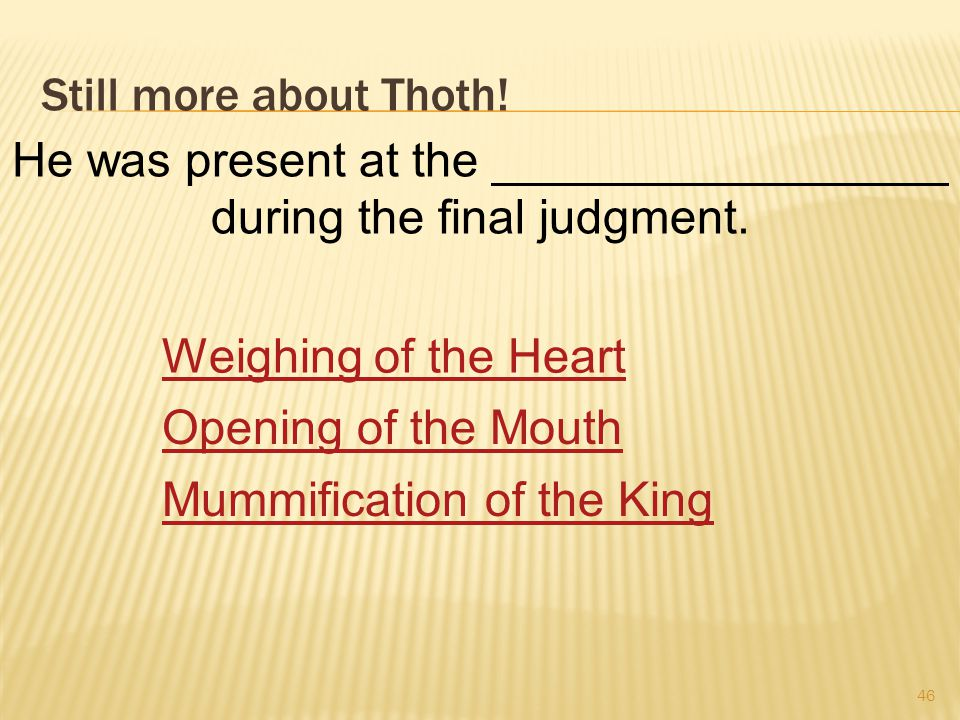 Still more about Thoth. 46 He was present at the _________________ during the final judgment.