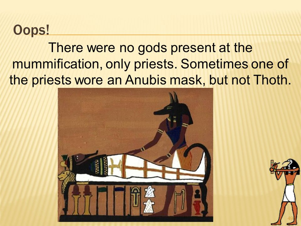 Oops. 49 There were no gods present at the mummification, only priests.