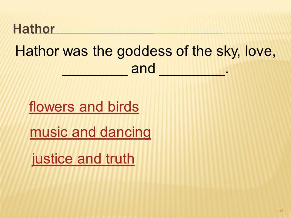 Hathor 51 Hathor was the goddess of the sky, love, ________ and ________.