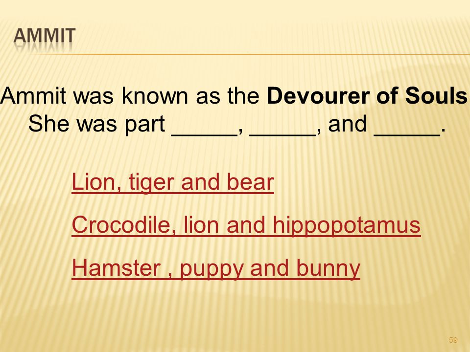 59 Ammit was known as the Devourer of Souls. She was part _____, _____, and _____.