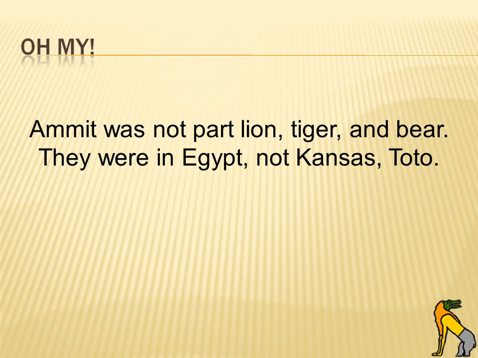 60 Ammit was not part lion, tiger, and bear. They were in Egypt, not Kansas, Toto.